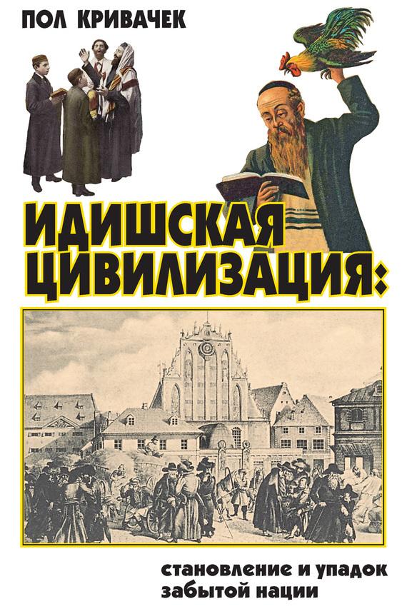 Пол Кривачек Идишская цивилизация: становление и упадок забытой нации