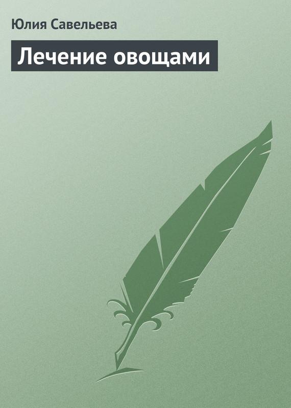 Лечение овощами - Юлия Савельева