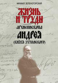 Зеленогорский, Михаил  - Жизнь и труды архиепископа Андрея (князя Ухтомского)