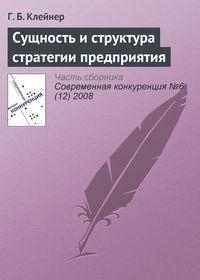 Клейнер, Г. Б.  - Сущность и структура стратегии предприятия