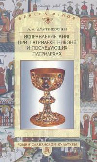 Дмитриевский, Алексей Афанасьевич  - Исправление книг при патриархе Никоне и последующих патриархах