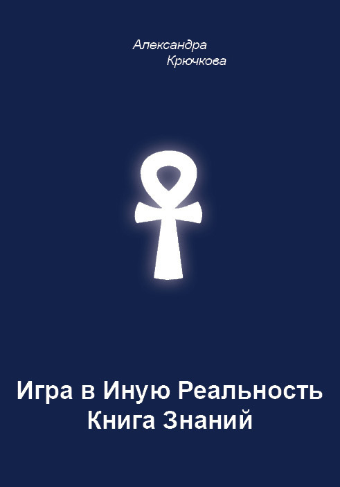 Александра Крючкова Игра в Иную Реальность. Книга Знаний