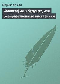 Сад, Маркиз де  - Философия в будуаре, или Безнравственные наставники