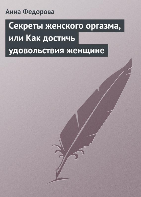 Анна Федорова Секреты женского оргазма, или Как достичь удовольствия женщине удовлетворение или искусство женского оргазма ким кэтролл