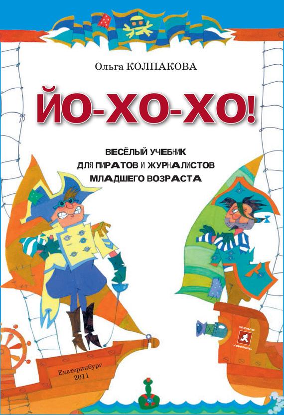 Ольга Колпакова ЙО-ХО-ХО! Весёлый учебник для пиратов и журналистов младшего возраста ольга колпакова ветер