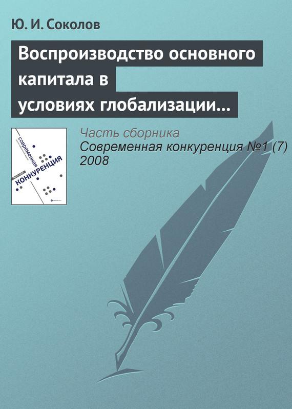 Воспроизводство основного капитала в условиях глобализации мирового хозяйства и конкурентоспособность экономики России