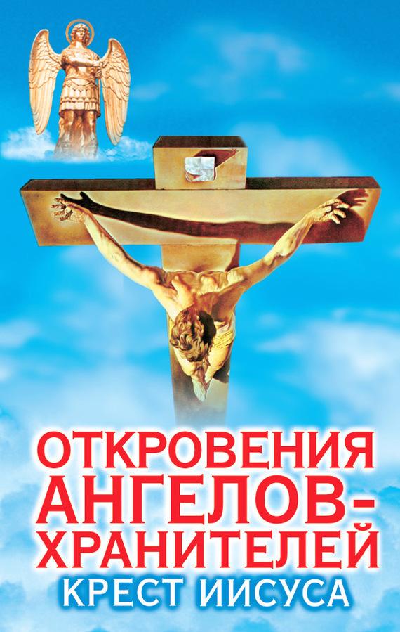 Ренат Гарифзянов Откровения ангелов-хранителей. Крест Иисуса загадки и откровения никольской улицы