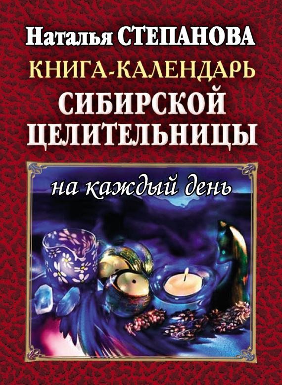 Книга-календарь сибирской целительницы на каждый день - Наталья Ивановна Степанова