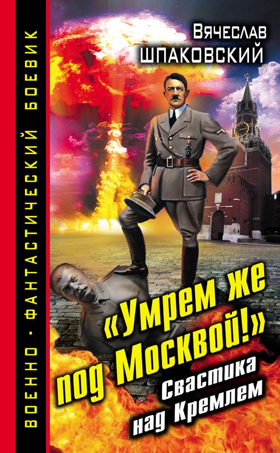 «Умрем же под Москвой!» Свастика над Кремлем - Вячеслав Шпаковский