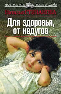 Степанова, Наталья Ивановна  - Для здоровья, от недугов
