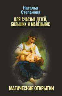 Степанова, Наталья Ивановна  - Для счастья детей, больших и маленьких. Магические открытки