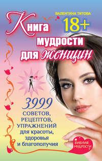 Титова, Валентина  - Книга мудрости для женщин. 3999 советов, рецептов, упражнений для красоты, здоровья и благополучия