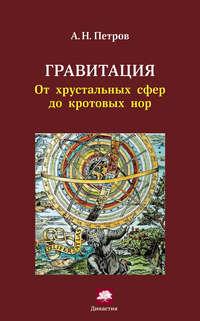 Петров, А. Н.  - Гравитация. От хрустальных сфер до кротовых нор