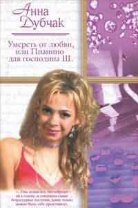 Дубчак, Анна  - Умереть от любви, или Пианино для господина Ш.
