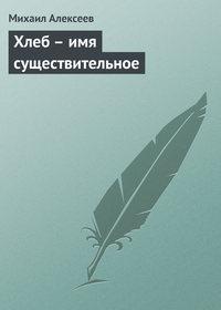 Алексеев, Михаил  - Хлеб – имя существительное