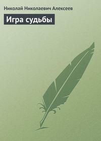 Алексеев, Николай Николаевич  - Игра судьбы
