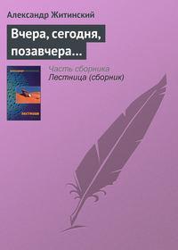 Житинский, Александр  - Вчера, сегодня, позавчера…