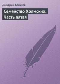 Бегичев, Дмитрий  - Семейство Холмских. Часть пятая