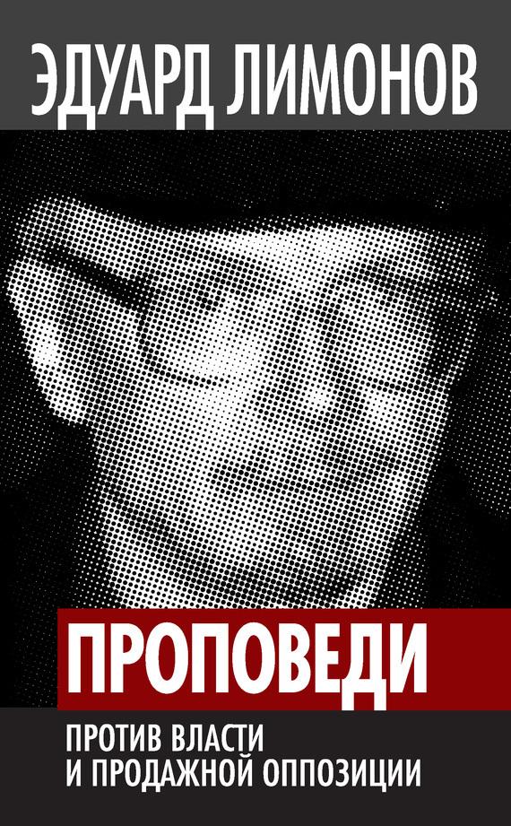 Проповеди. Против власти и продажной оппозиции - Эдуард Лимонов