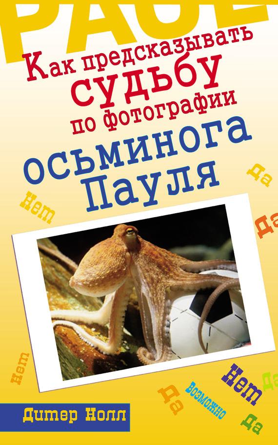 Дитер Нолл Как предсказывать судьбу по фотографии осьминога Пауля