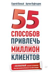 Куфтырев, Артем  - 55 способов привлечь миллион клиентов