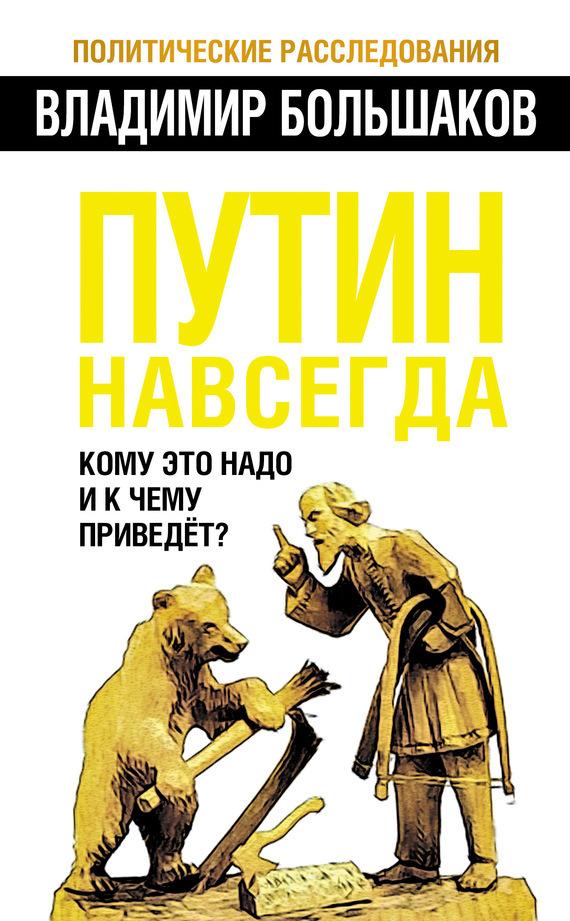 Владимир Большаков Путин навсегда. Кому это надо и к чему приведет? владимир большаков охота за золотом путина