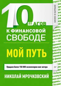 Мрочковский, Николай  - 10 шагов к финансовой свободе. Мой путь