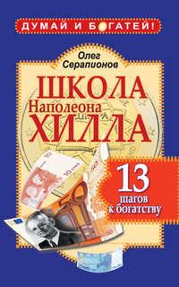 Серапионов, Олег  - Школа Наполеона Хилла. 13 шагов к богатству