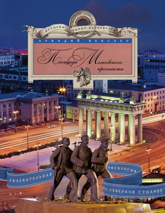 Площади Московского проспекта. Увлекательная экскурсия по Северной столице - Аркадий Векслер