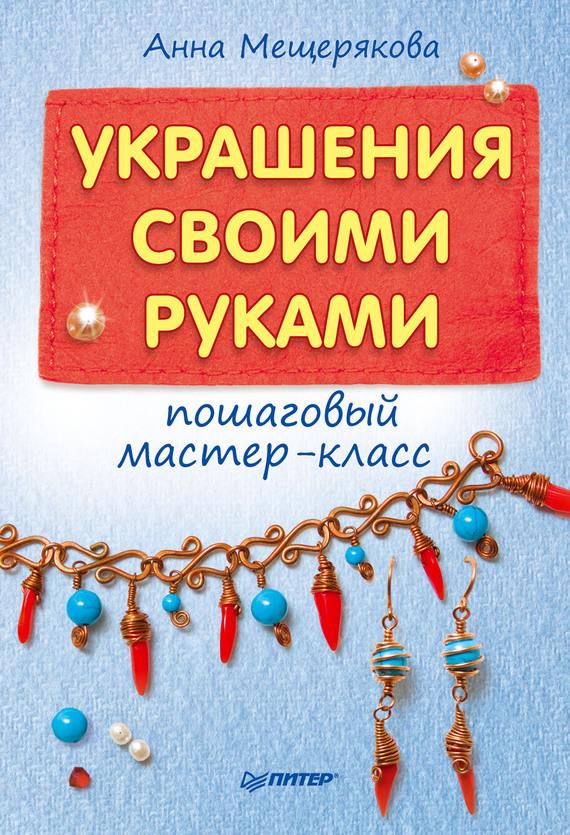 Украшения своими руками: пошаговый мастер-класс - Анна Мещерякова