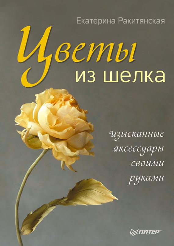 Цветы из шелка. Изысканные аксессуары своими руками - Екатерина Ракитянская