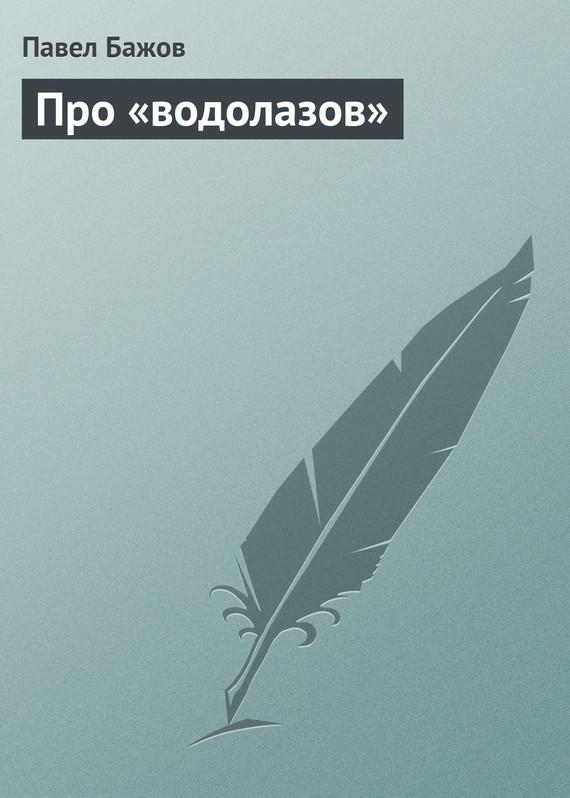 Павел Бажов Про «водолазов»