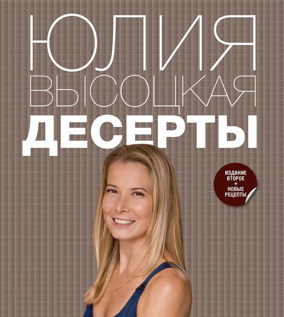 Юлия Высоцкая Десерты ISBN: 978-5-699-55277-1 книги эксмо как относиться к себе и к людям