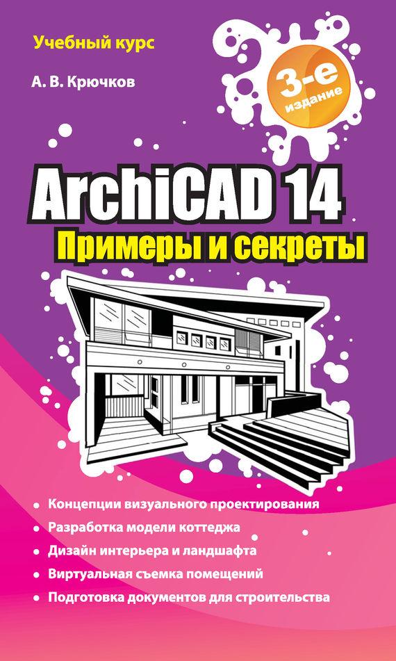 А. В. Крючков ArchiCAD 14. Примеры и секреты самоучитель archicad 8