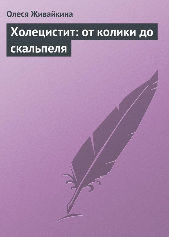 Олеся Живайкина Холецистит: от колики до скальпеля олеся живайкина зимние лекарства