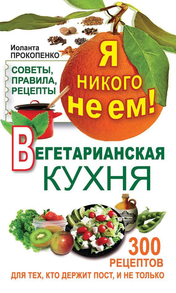 Иоланта Прокопенко Я никого не ем! Вегетарианская кухня. Советы, правила, рецепты. 300 рецептов для тех, кто держит пост валентин дикуль упражнения для позвоночника для тех кто в пути