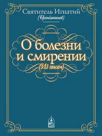 Брянчанинов, Святитель Игнатий  - О болезни и смирении (из писем)