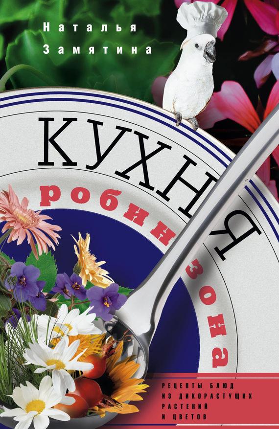 Кухня Робинзона. Рецепты блюд из дикорастущих растений и цветов - Наталья Замятина