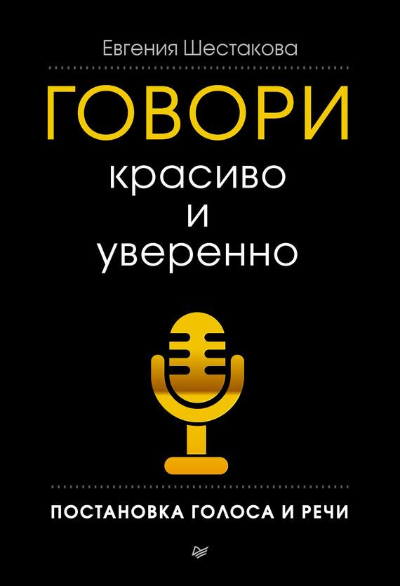 Говори красиво и уверенно. Постановка голоса и речи - Евгения Шестакова