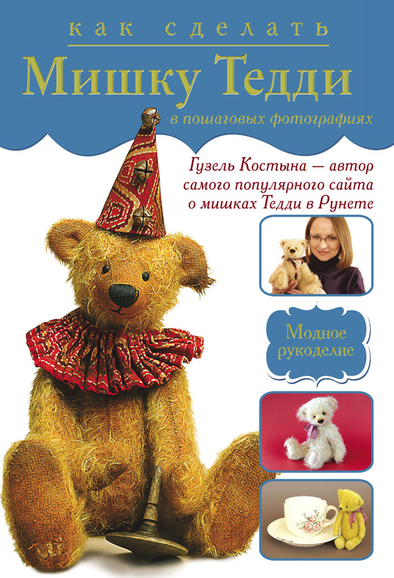 Гузель Костына Как сделать мишку Тедди в пошаговых фотографиях книги издательство махаон медвежонок тедди