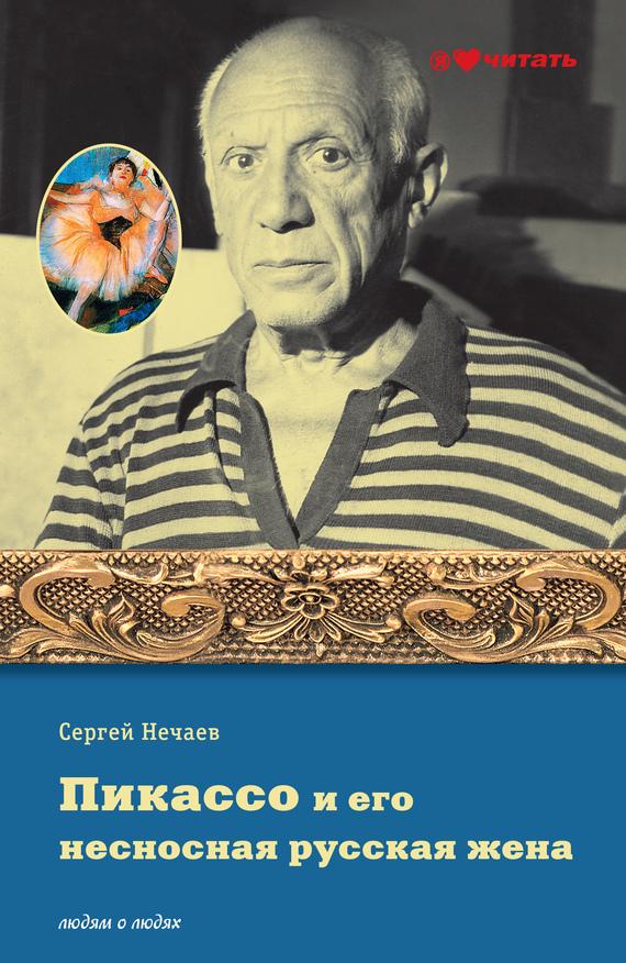 Пикассо и его несносная русская жена - Сергей Нечаев