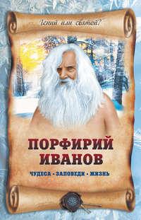 Славгородская, Лариса  - Порфирий Иванов: чудеса, заповеди, жизнь
