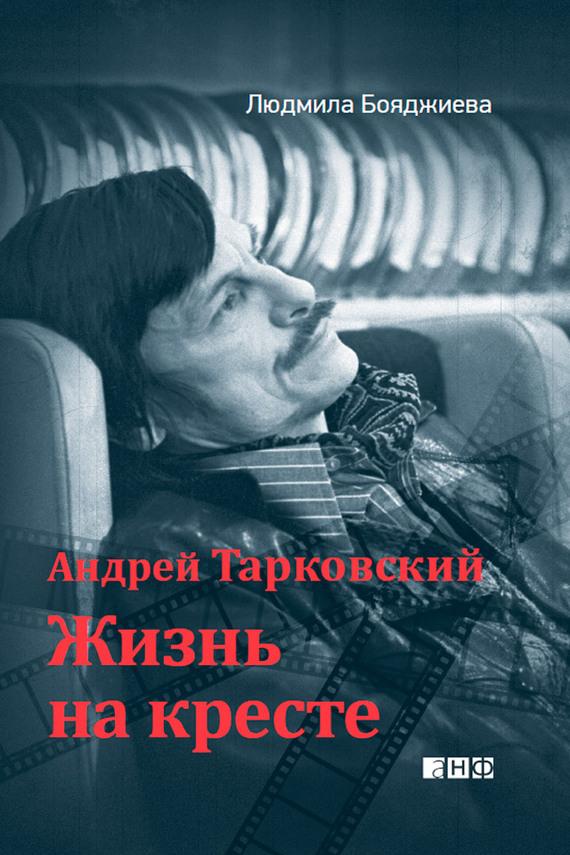 Людмила Бояджиева Андрей Тарковский. Жизнь на кресте