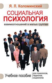 Коломинский, Я. Л.  - Социальная психология взаимоотношений в малых группах. Учебное пособие для психологов, педагогов, социологов
