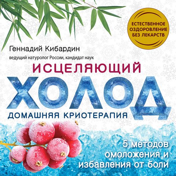 Геннадий Кибардин Исцеляющий холод: домашняя криотерапия