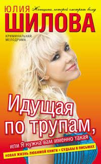 Шилова, Юлия  - Идущая по трупам, или Я нужна вам именно такая!