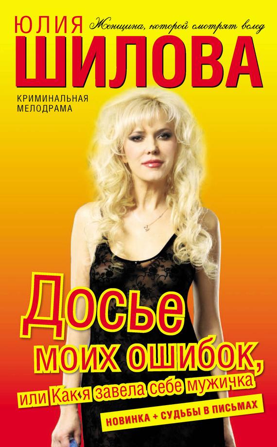 Юлия Шилова Досье моих ошибок, или Как я завела себе мужичка лесоповал я куплю тебе дом lp