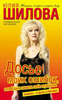 Шилова, Юлия  - Досье моих ошибок, или Как я завела себе мужичка