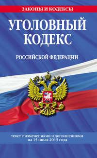 - Уголовный кодекс Российской Федерации. Текст с изменениями и дополнениями на 15 июля 2013 года