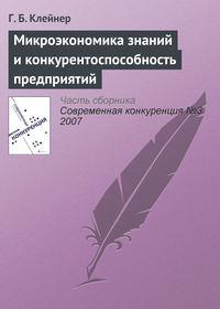 Клейнер, Г. Б.  - Микроэкономика знаний и конкурентоспособность предприятий
